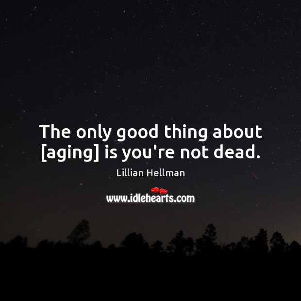 The only good thing about [aging] is you're not dead. Lillian Hellman Picture Quote