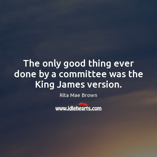 The only good thing ever done by a committee was the King James version. Image