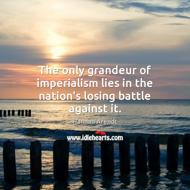 The only grandeur of imperialism lies in the nation's losing battle against it. Hannah Arendt Picture Quote