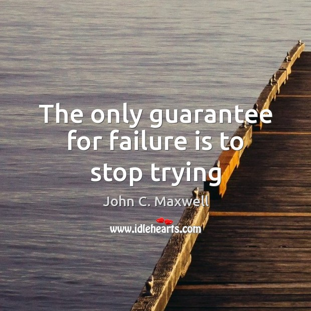 The only guarantee for failure is to stop trying John C. Maxwell Picture Quote
