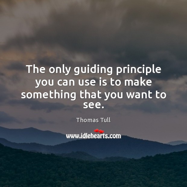 The only guiding principle you can use is to make something that you want to see. Image