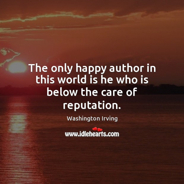 The only happy author in this world is he who is below the care of reputation. Washington Irving Picture Quote