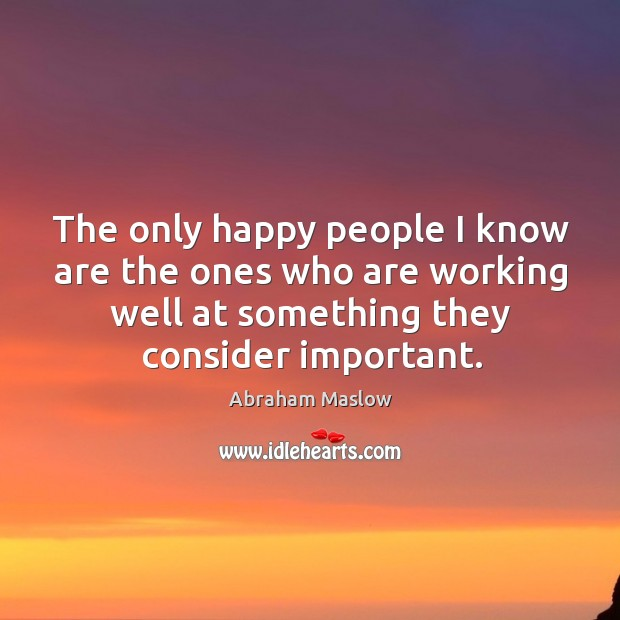 The only happy people I know are the ones who are working Image
