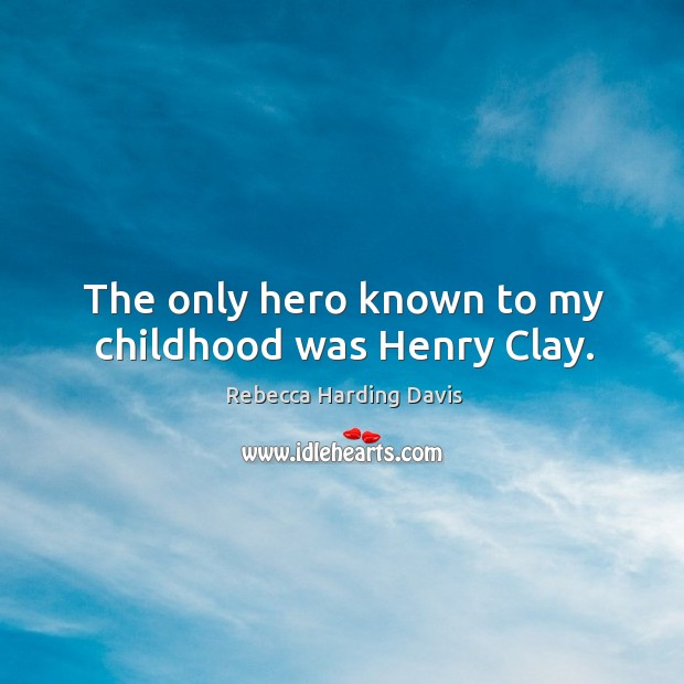 The only hero known to my childhood was henry clay. Image