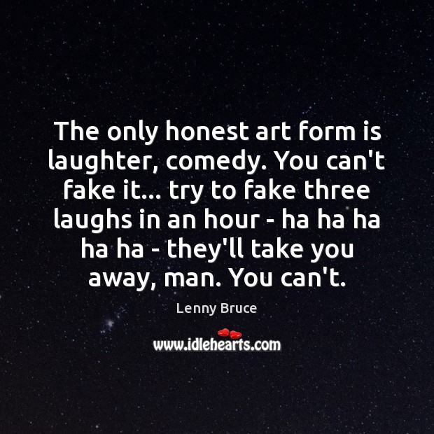 The only honest art form is laughter, comedy. You can't fake it… Laughter Quotes Image