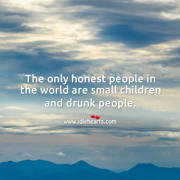 The only honest people in the world are small children and drunk people. Image
