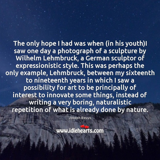 The only hope I had was when (in his youth)I saw Joseph Beuys Picture Quote