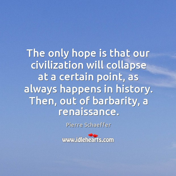 The only hope is that our civilization will collapse at a certain point, as always happens in history. Pierre Schaeffer Picture Quote