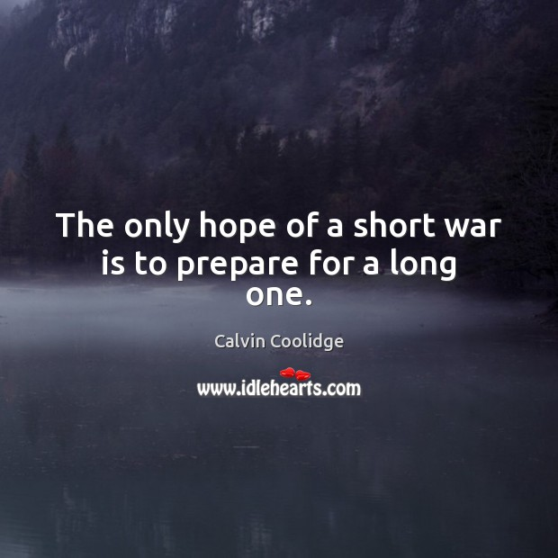 The only hope of a short war is to prepare for a long one. Calvin Coolidge Picture Quote