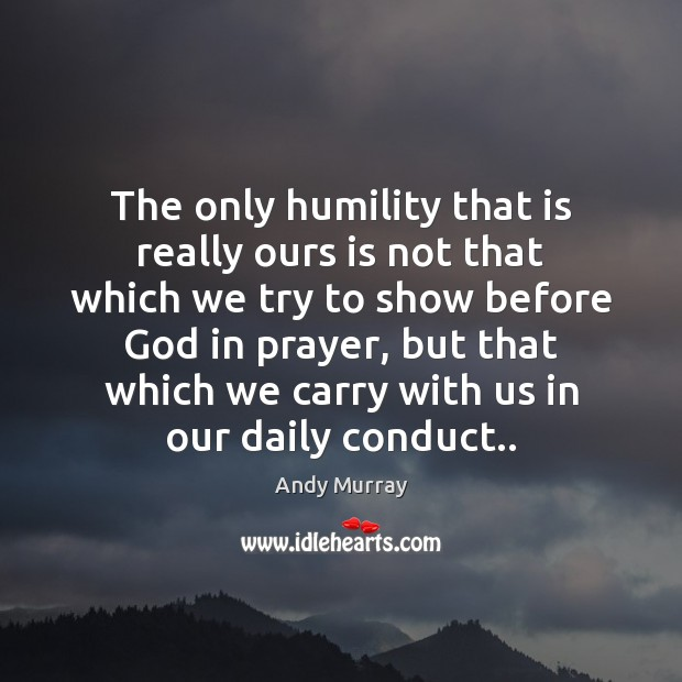 The only humility that is really ours is not that which we Humility Quotes Image