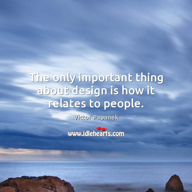 The only important thing about design is how it relates to people. Image