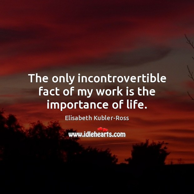 The only incontrovertible fact of my work is the importance of life. Elisabeth Kubler-Ross Picture Quote