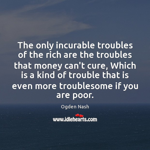 The only incurable troubles of the rich are the troubles that money Ogden Nash Picture Quote