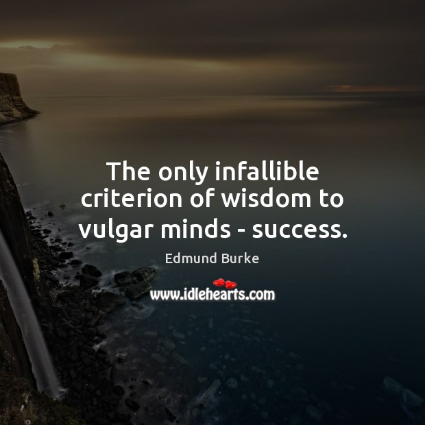 The only infallible criterion of wisdom to vulgar minds – success. Edmund Burke Picture Quote