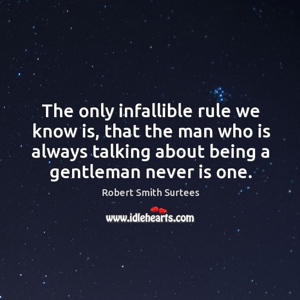 The only infallible rule we know is, that the man who is always talking about being a gentleman never is one. Robert Smith Surtees Picture Quote