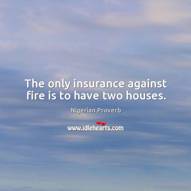 Image, The only insurance against fire is to have two houses.