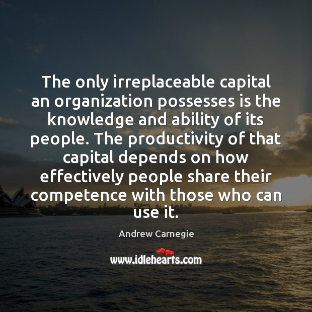 The only irreplaceable capital an organization possesses is the knowledge and ability Andrew Carnegie Picture Quote