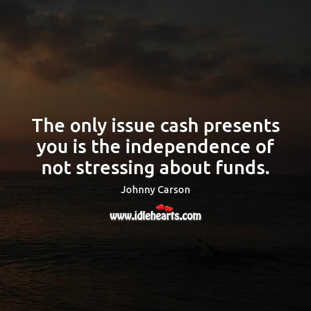 The only issue cash presents you is the independence of not stressing about funds. Johnny Carson Picture Quote