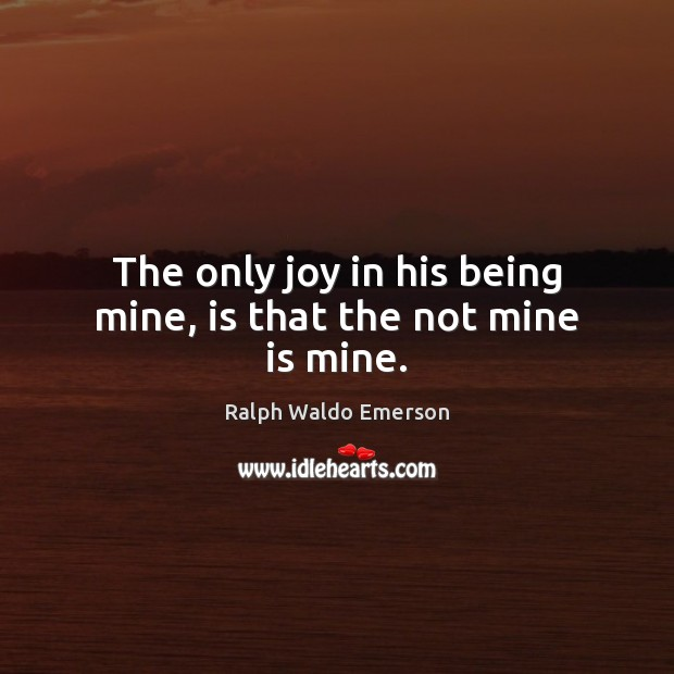 The only joy in his being mine, is that the not mine is mine. Ralph Waldo Emerson Picture Quote