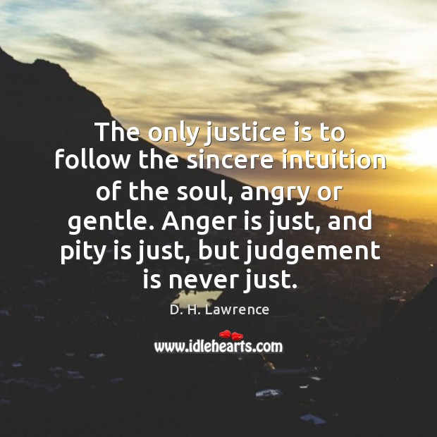Image, The only justice is to follow the sincere intuition of the soul, angry or gentle. Anger is just, and pity is just