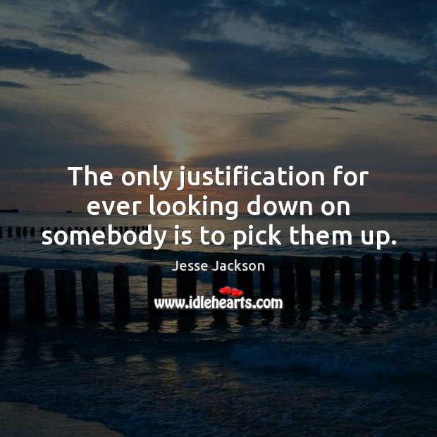 The only justification for ever looking down on somebody is to pick them up. Jesse Jackson Picture Quote