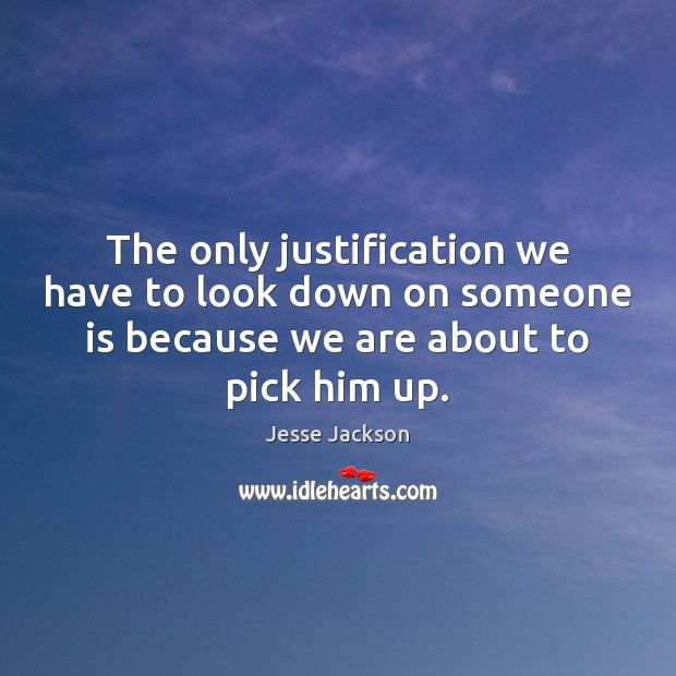 The only justification we have to look down on someone is because Jesse Jackson Picture Quote