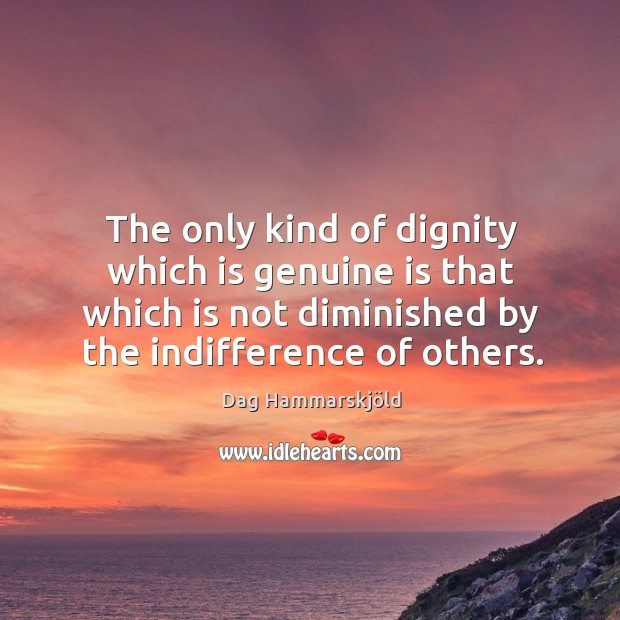 The only kind of dignity which is genuine is that which is not diminished by the indifference of others. Image