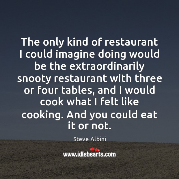 The only kind of restaurant I could imagine doing would be the Steve Albini Picture Quote
