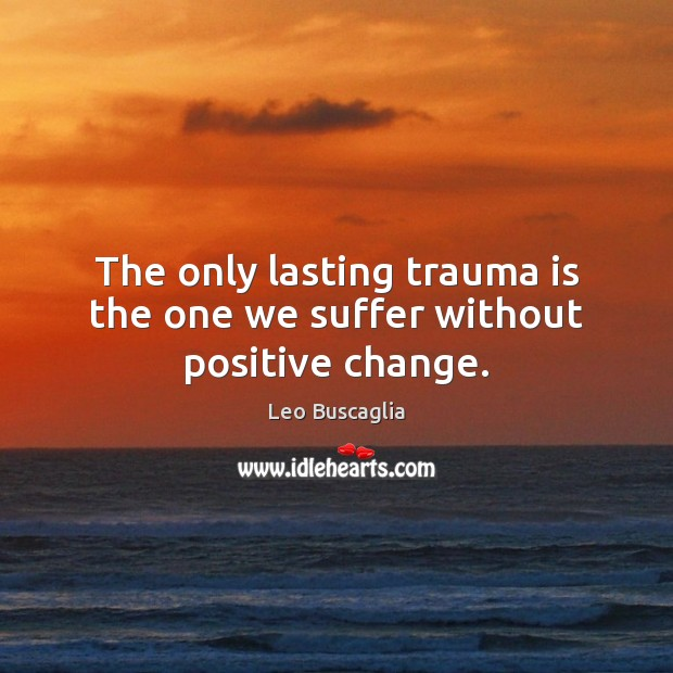 Image, The only lasting trauma is the one we suffer without positive change.