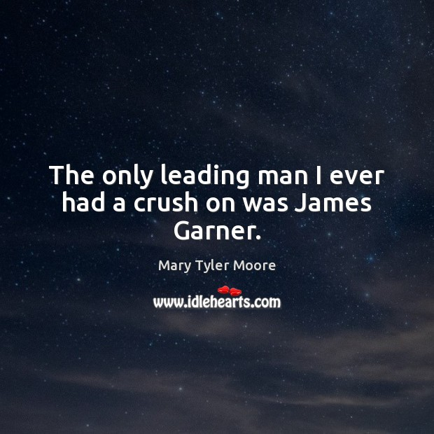 The only leading man I ever had a crush on was James Garner. Mary Tyler Moore Picture Quote