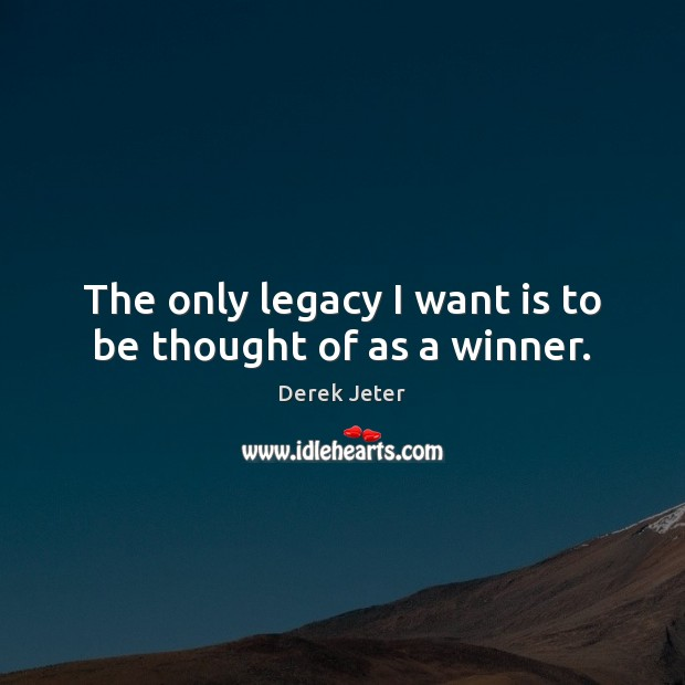 The only legacy I want is to be thought of as a winner. Derek Jeter Picture Quote