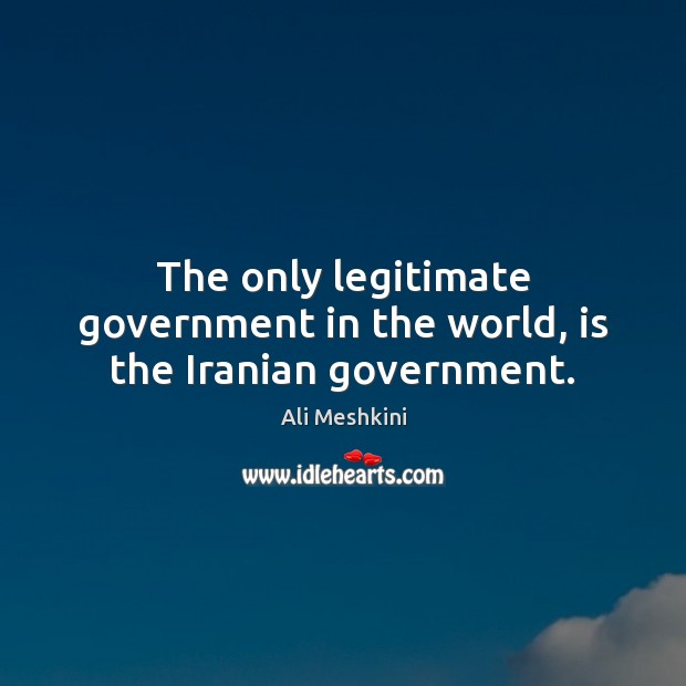 The only legitimate government in the world, is the Iranian government. Image