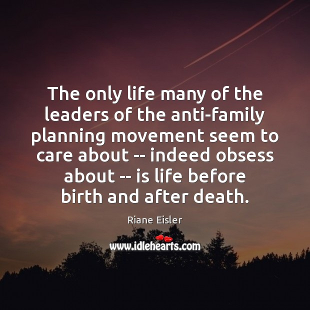 The only life many of the leaders of the anti-family planning movement Image