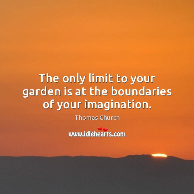 The only limit to your garden is at the boundaries of your imagination. Image