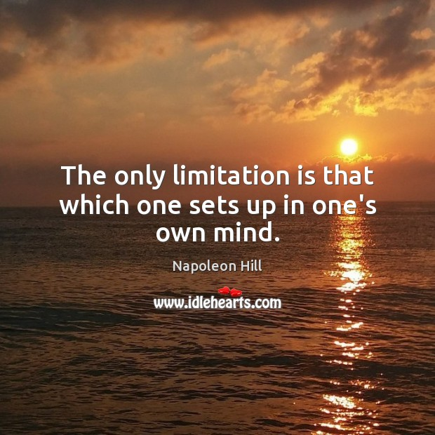 The only limitation is that which one sets up in one's own mind. Napoleon Hill Picture Quote