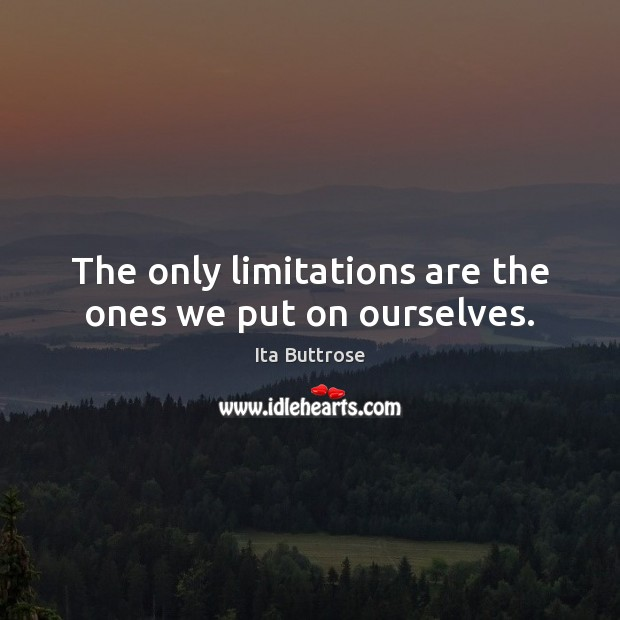 The only limitations are the ones we put on ourselves. Image