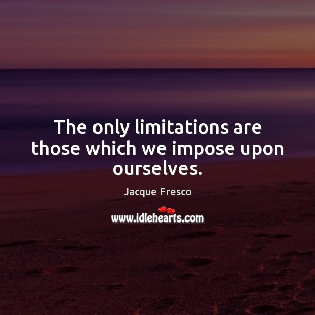 Image, The only limitations are those which we impose upon ourselves.