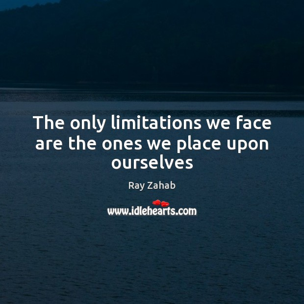 The only limitations we face are the ones we place upon ourselves Image