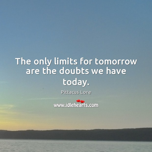 The only limits for tomorrow are the doubts we have today. Pittacus Lore Picture Quote