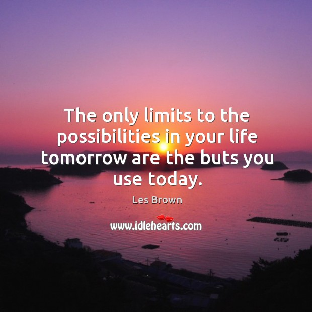 The only limits to the possibilities in your life tomorrow are the buts you use today. Image