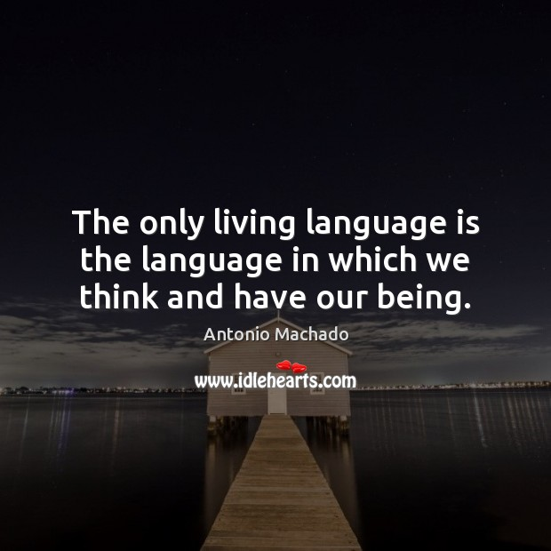 The only living language is the language in which we think and have our being. Antonio Machado Picture Quote