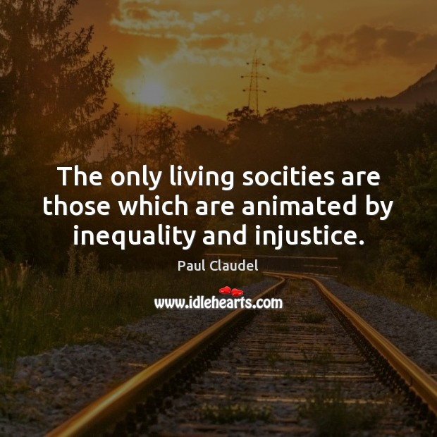 The only living socities are those which are animated by inequality and injustice. Paul Claudel Picture Quote