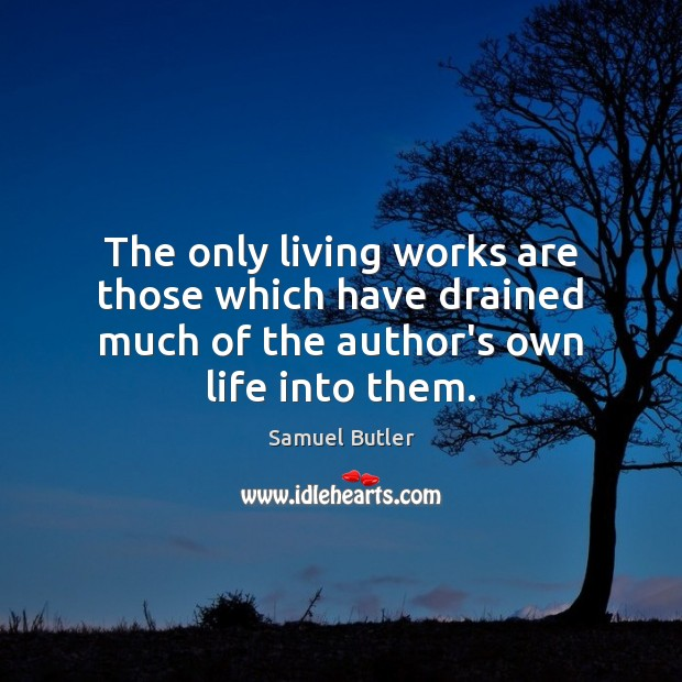 The only living works are those which have drained much of the Samuel Butler Picture Quote