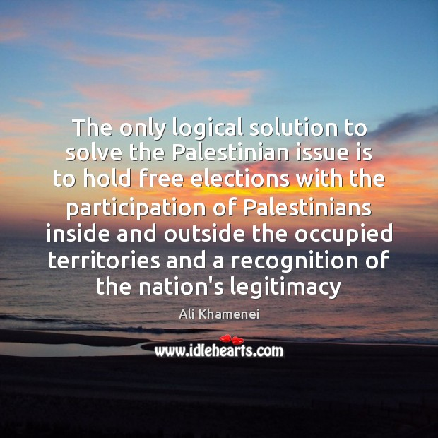 The only logical solution to solve the Palestinian issue is to hold Ali Khamenei Picture Quote