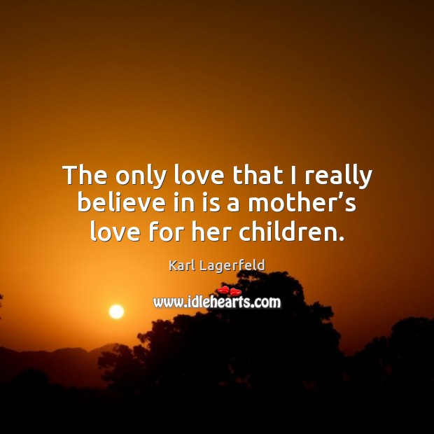 The only love that I really believe in is a mother's love for her children. Karl Lagerfeld Picture Quote