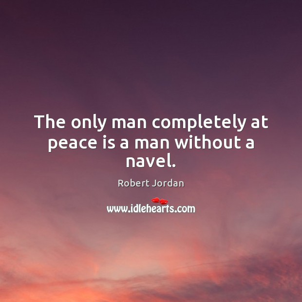 The only man completely at peace is a man without a navel. Robert Jordan Picture Quote