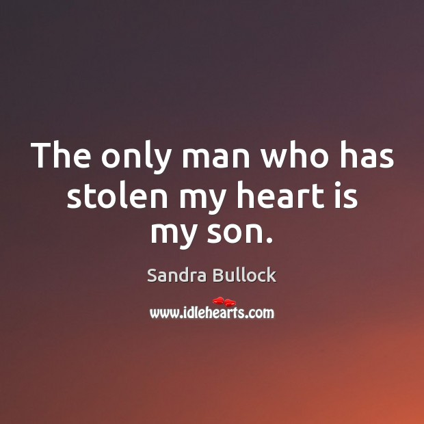 The only man who has stolen my heart is my son. Sandra Bullock Picture Quote