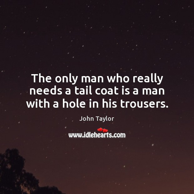 Image, The only man who really needs a tail coat is a man with a hole in his trousers.