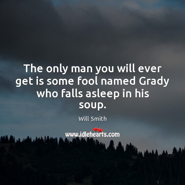 Image, The only man you will ever get is some fool named Grady who falls asleep in his soup.