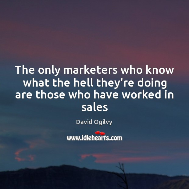 The only marketers who know what the hell they're doing are those who have worked in sales Image